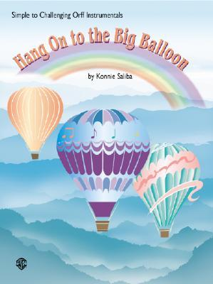Hang on to the Big Balloon: Simple to Challenging Orff Instrumentals Konnie Saliba