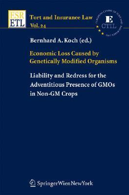 Economic Loss Caused  by  Genetically Modified Organisms: Liability and Redress for the Adventitious Presence of Gmos in Non-GM Crops by Bernhard A. Koch