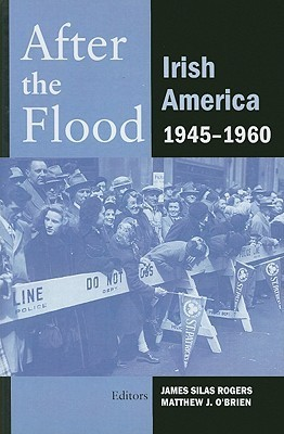 After the Flood: Irish America, 1945-1960 James Silas Rogers