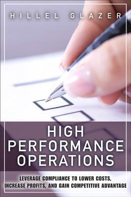 High Performance Operations: Leverage Compliance to Lower Costs, Increase Profits, and Gain Competitive Advantage Hillel Glazer