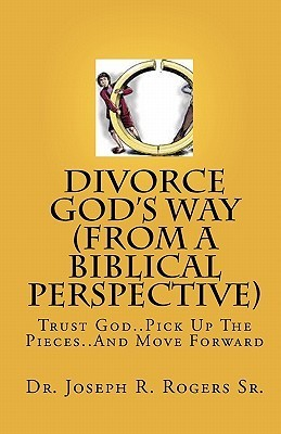 Divorce Gods Way (from a Biblical Perspective): Trust God..Pick Up the Pieces..and Move Forward Joseph Roosevelt Rogers Sr.