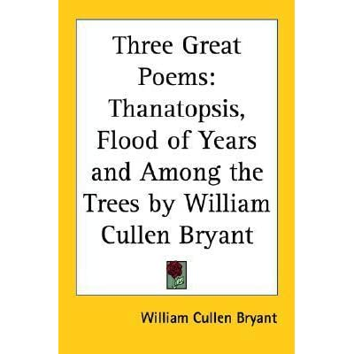 """thanatopsis by william cullen bryant essay The title of william cullen bryant's """"thanatopsis"""" comes from two greek words and translates as """"view of death"""" throughout the poem, the speaker urges his audience not to be afraid of ."""