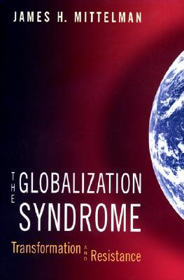 The Globalization Syndrome: Transformation and Resistance  by  James H. Mittelman