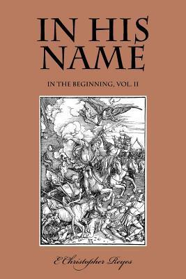 In His Name: In the Beginning, Vol. II E. Christopher Reyes