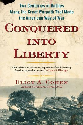 Conquered into Liberty: Two Centuries of Battles along the Great Warpath that Made the American Way of War  by  Eliot A. Cohen