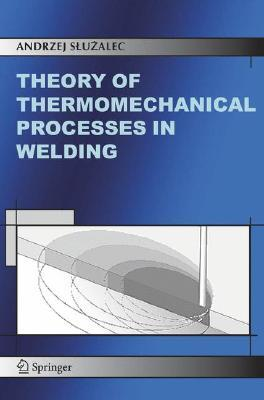 Theory Of Thermomechanical Processes In Welding  by  Andrzej Sluzalec