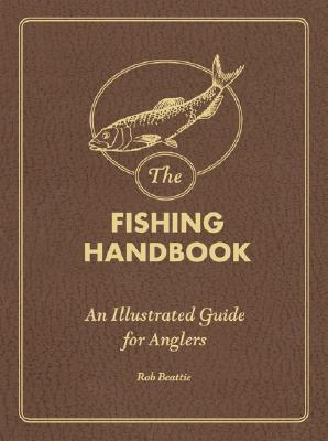 The Fishing Handbook: An Illustrated Guide for Anglers  by  Rob Beattie