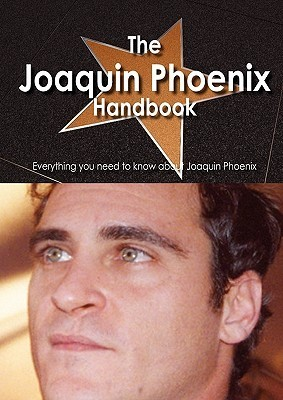 The Joaquin Phoenix Handbook - Everything You Need to Know about Joaquin Phoenix Alma Delvalle
