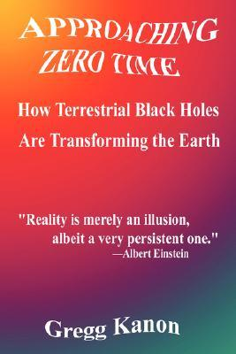 Approaching Zero Time: How Terrestrial Black Holes Are Transforming the Earth  by  Gregg Kanon