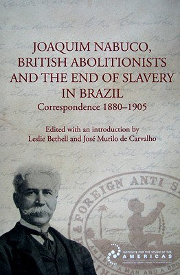 Joaquim Nabuco, British Abolitionists and the End of Slavery in Brazil: Correspondence 1880-1905  by  Leslie Bethell