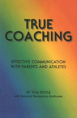 True Coaching: Effective Communication with Parents and Athletes Tom Doyle