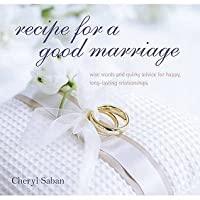 Recipe for a Good Marriage: Wise Words and Quirky Advice for Happy, Long-Lasting Relationships. Cheryl Saban
