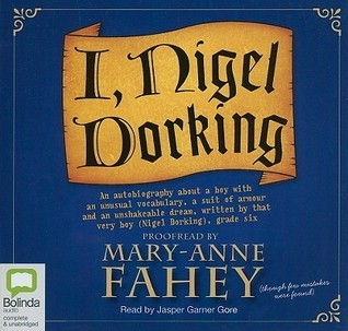 I, Nigel Dorking: An Autobiography about a Boy with Unusual Vocabulary, a Suit of Armour and an Unshakeable Dream  by  Mary-Anne Fahey