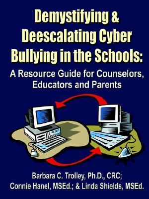 Demystifying and Deescalating Cyber Bullying in the Schools: A Resource Guide for Counselors, Educators and Parents  by  Barbara Trolley