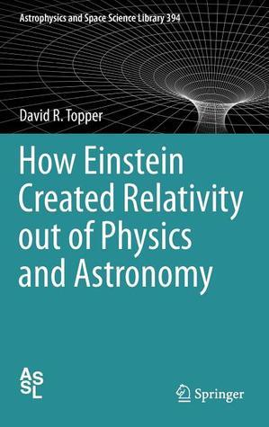 How Einstein Created Relativity Out of Physics and Astronomy David Topper