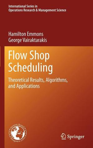 Flow Shop Scheduling: Theoretical Results, Algorithms, and Applications  by  Hamilton Emmons