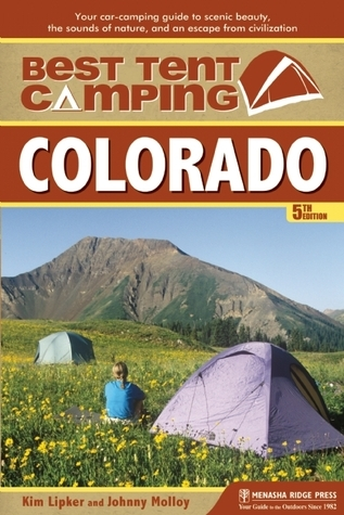 Best Tent Camping: Colorado: Your Car-Camping Guide to Scenic Beauty, the Sounds of Nature, and an Escape from Civilization Kim Lipker