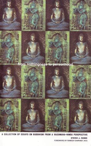 From Nothingness to Personhood: A Collection of Essays on Buddhism from a Vaishnava-Hindu Perspective Steven Rosen