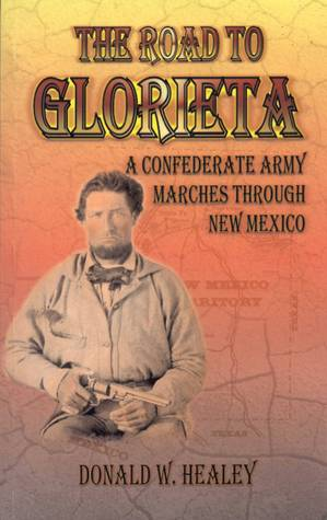 The Road to Glorieta: A Confederate Army Marches Through New Mexico  by  Donald W. Healey