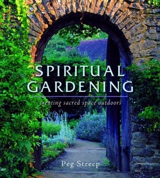 Spiritual Gardening: Creating Sacred Space Outdoors  by  Peg Streep