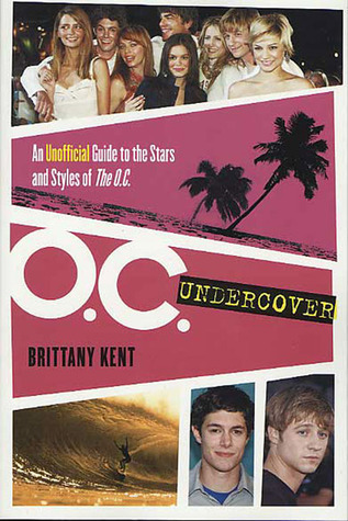 O.C. Undercover: An Unofficial Guide to the Stars and Styles of The O.C. Brittany Kent