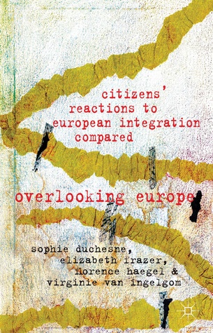 Citizens Reactions to European Integration Compared: Overlooking Europe  by  Sophie Duchesne