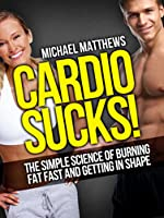 Cardio Sucks!: The Simple Science of Burning Fat Fast and Getting in Shape