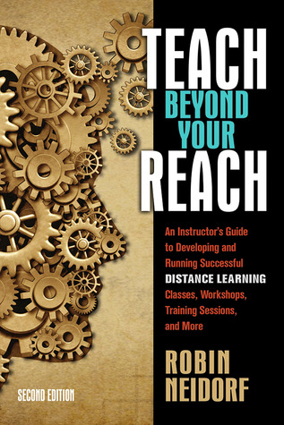 Teach Beyond Your Reach: An Instructors Guide to Developing and Running Successful Distance Learning Classes, Workshops, Training Sessions, and More Robin Neidorf