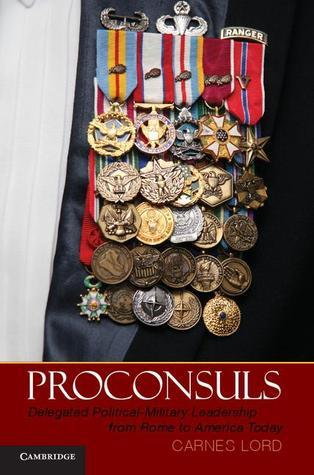 Proconsuls: Delegated Political-Military Leadership from Rome to America Today  by  Carnes Lord