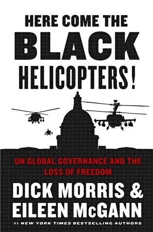 Here Come the Black Helicopters!: Exposing the Liberal Plan for Global Government  by  Dick Morris