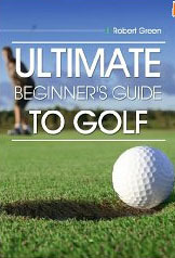 ULTIMATE Guide to Golf for Beginners  by  Robert Green