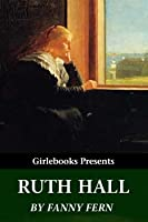Ruth Hall: A Domestic Tale of the Present Time (Girlebooks Classics)