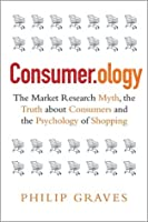 Consumer.ology - The Market Research Myth, the Truth about Consumers and the Psychology of Shopping