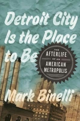 Detroit City Is the Place to Be: The Afterlife of an American Metropolis Mark Binelli