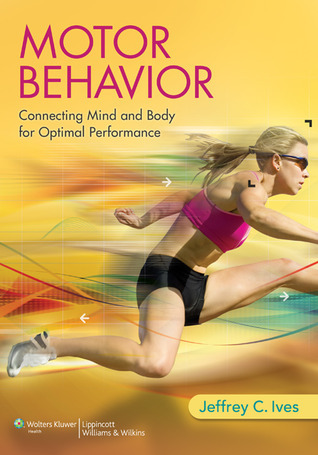 Motor Behavior: Connecting Mind and Body for Optimal Performance Jeffrey Ives