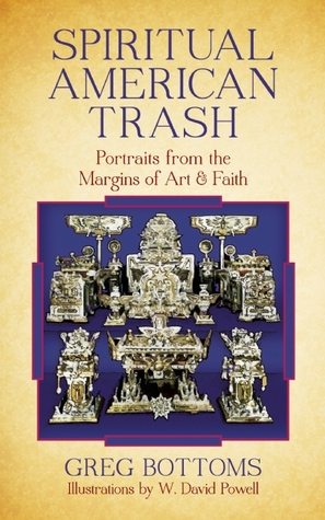 Spiritual American Trash: Portraits from the Margins of Art and Faith Greg  Bottoms