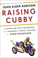 Raising Cubby: A Father and Son's Adventures with Asperger's, Trains, Tractors, and High Explosives