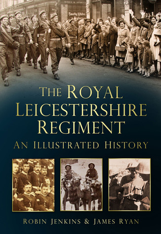 The Royal Leicestershire Regiment: An Illustrated History Robin Jenkins