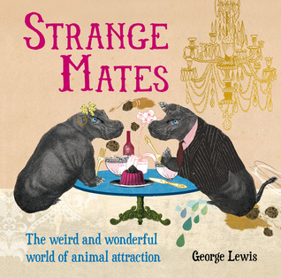 Strange Mates: The Weird and Wonderful World of Animal Attraction  by  George Lewis