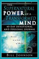 The Supernatural Power of a Transformed Mind: Access to a Life of Miracles (Daily Devotional)