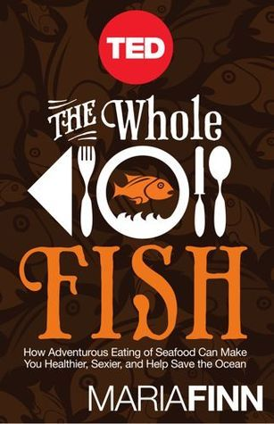 The Whole Fish, How Adventurous Eating of Seafood Will Make You Healthier, Sexier, and Help Save the Ocean  by  Maria Finn