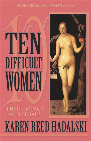 Ten Difficult Women: Their Impact and Legacy  by  Karen Reed Hadalski