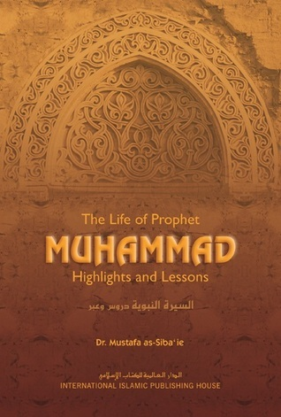 The Life of Prophet Muhammad: Highlights and Lessons  by  Mustafa as-Sibâ'ee