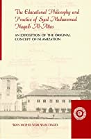 The Educational Philosophy and Practice of Syed Muhammad Naquib Al-Attas: An Exposition of the Original Concept of Islamization