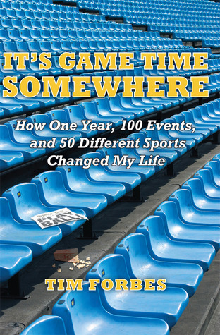 Its Game Time Somewhere: How One Year, 100 Events, and 50 Different Sports Changed My Life Tim Forbes