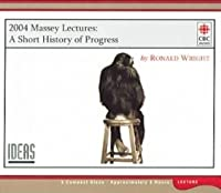 A Short History of Progress: 2004 Massey Lecture