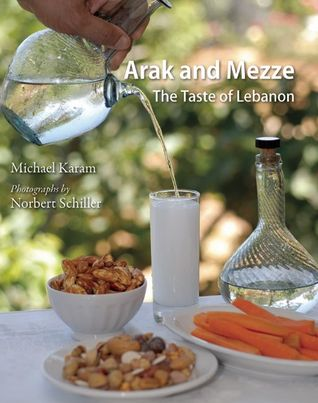 Arak and Mezze: The Taste of Lebanon  by  Michael Karam
