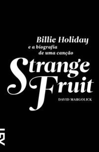 Strange Fruit: Billie Holiday e a biografia de uma canção  by  David Margolick