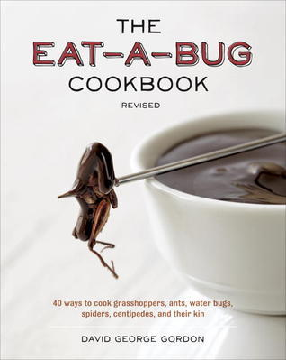 The Eat-a-Bug Cookbook, Revised: 40 Ways to Cook Crickets, Grasshoppers, Ants, Water Bugs, Spiders, Centipedes, and Their Kin  by  David George Gordon