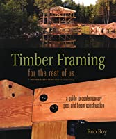 Timber Framing for the Rest of Us: A Guide to Contemporary Post and Beam Construction